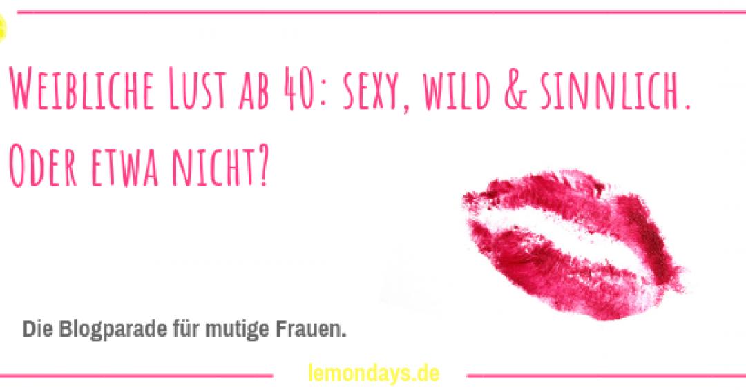 Weibliche Lust ab 40: sexy, wild & sinnlich! Oder etwa nicht?